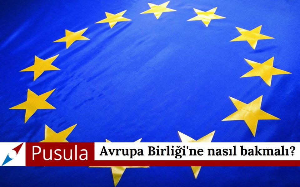 Avrupa Birliği'ne nasıl bakmalı?