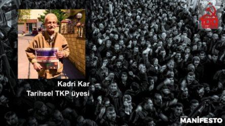 Tarihsel TKP üyesi Kadri Kar: TKP gelecekte, hak ettiği şekilde işçi sınıfı ile yeniden buluşmuş olarak siyaset sahnesine çıkacak