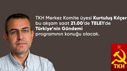 TKH MK üyesi Kurtuluş Kılçer bu akşam TELE1'e konuk olacak